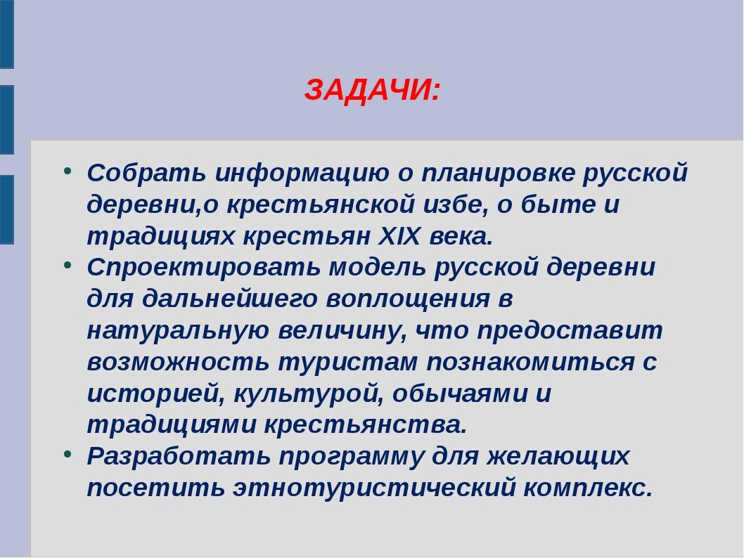 ЗАДАЧИ: Собрать информацию о планировке русской деревни,о крестьянской избе,...
