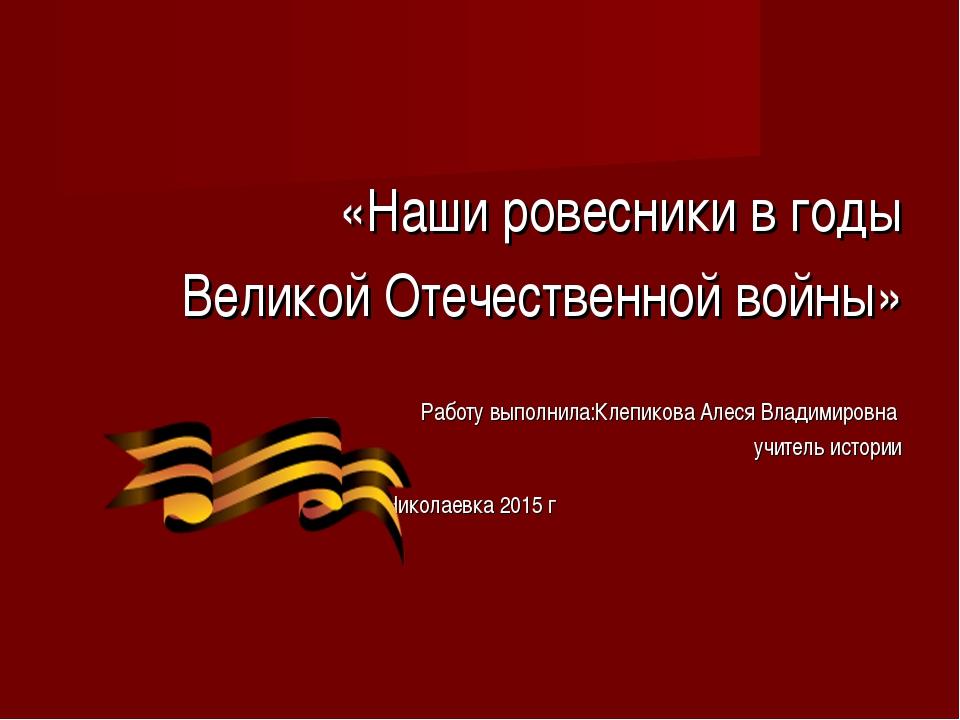 «Наши ровесники в годы Великой Отечественной войны» Работу выполнила:Клепиков...