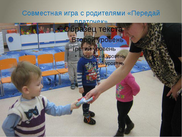 Совместная игра с родителями «Передай платочек»