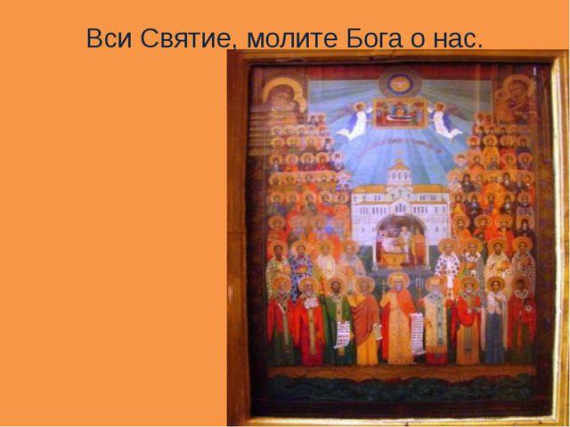 Вси Святие, молите Бога о нас.