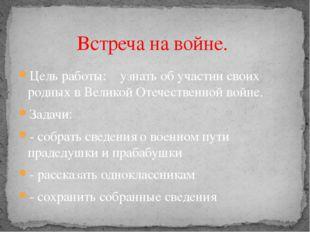 Цель работы: узнать об участии своих родных в Великой Отечественной войне. За