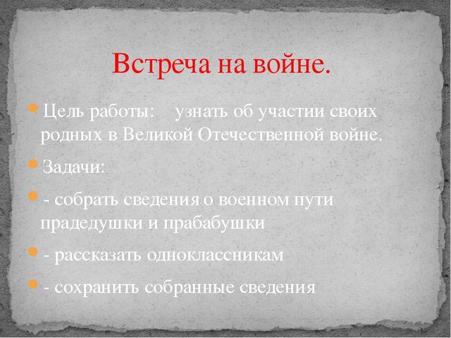 Цель работы: узнать об участии своих родных в Великой Отечественной войне. За...