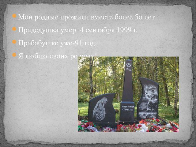 Мои родные прожили вместе более 5о лет. Прадедушка умер 4 сентября 1999 г. Пр...