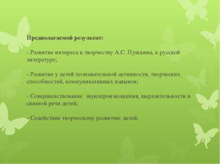 Предполагаемой результат: - Развитие интереса к творчеству А.С. Пушкина, к ру
