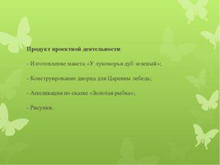 Продукт проектной деятельности: - Изготовление макета «У лукоморья дуб зелены