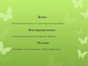 Лепка: - Изготовление макета «У лукоморья дуб зеленый» Конструирова