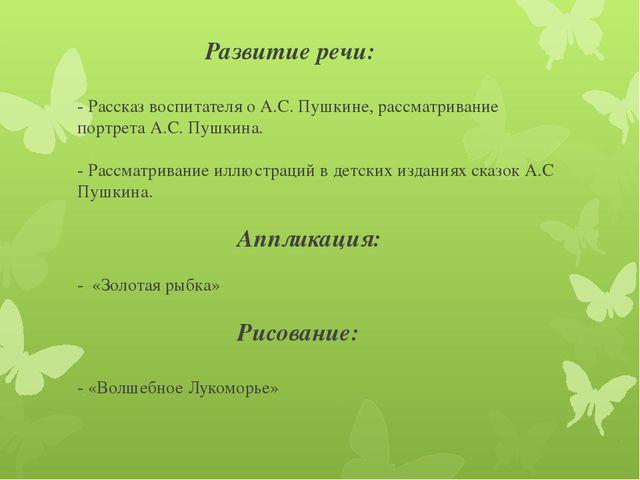 Развитие речи: - Рассказ воспитателя о А.С. Пушкине, рассматривание портр...