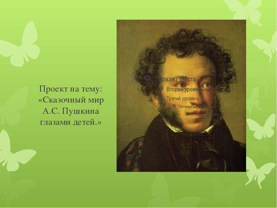 Проект на тему: «Сказочный мир А.С. Пушкина глазами детей.»