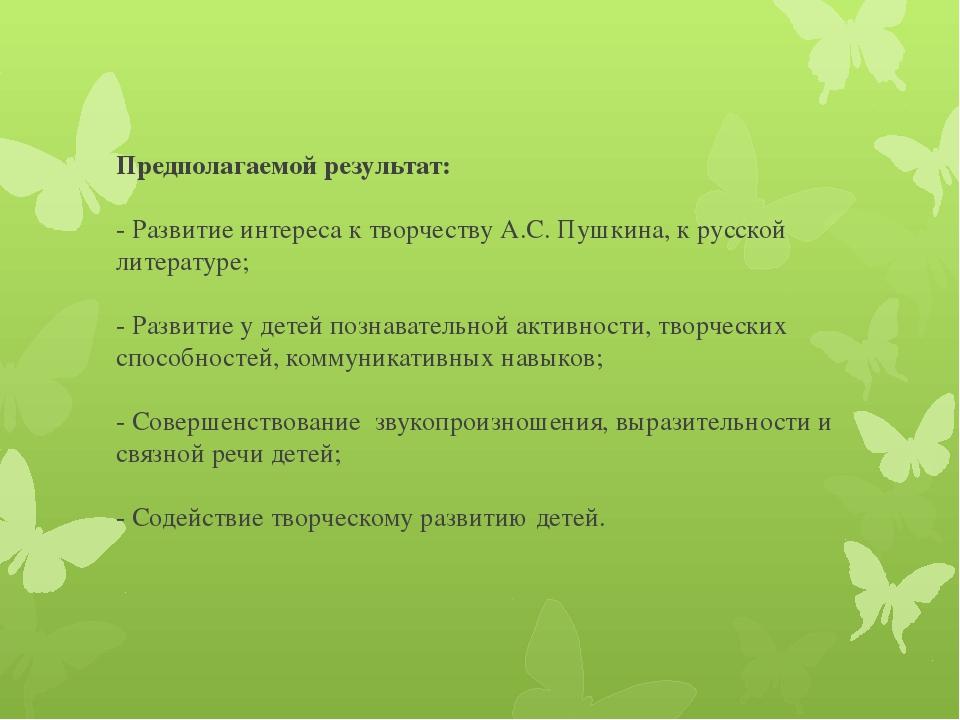 Предполагаемой результат: - Развитие интереса к творчеству А.С. Пушкина, к ру...