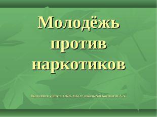 Молодёжь против наркотиков Выполнил: учитель ОБЖ МБОУ школы№8 Косоногов А.А.