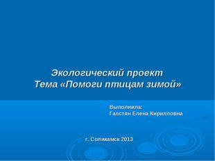 Экологический проект Тема «Помоги птицам зимой» Выполнила: Галстян Елена Кир