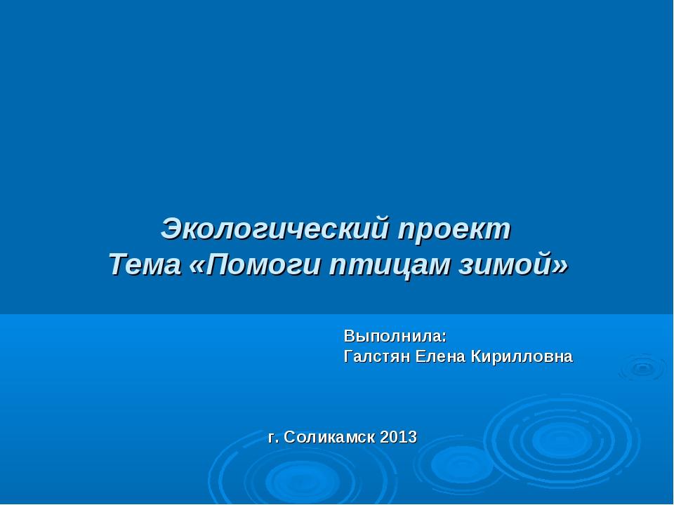 Экологический проект Тема «Помоги птицам зимой» Выполнила: Галстян Елена Кир...