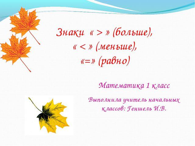 Математика 1 класс Знаки « > » (больше), « < » (меньше), «=» (равно) Выполнил...