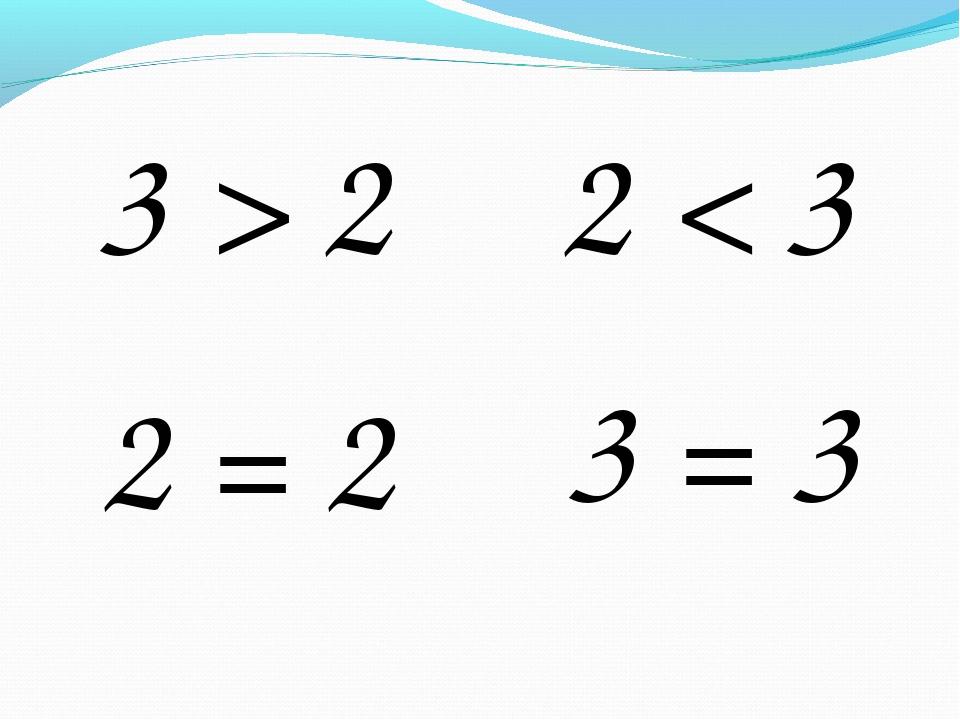 3 > 2 2 < 3 3 = 3 2 = 2