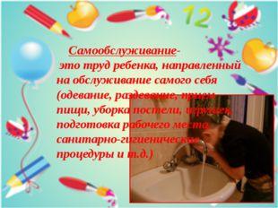 Самообслуживание- это труд ребенка, направленный на обслуживание самого себя