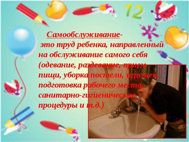 Самообслуживание- это труд ребенка, направленный на обслуживание самого себя...