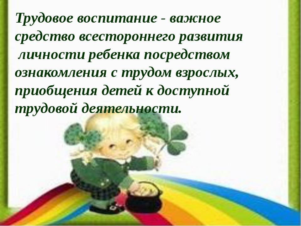 Трудовое воспитание - важное средство всестороннего развития личности ребенка...