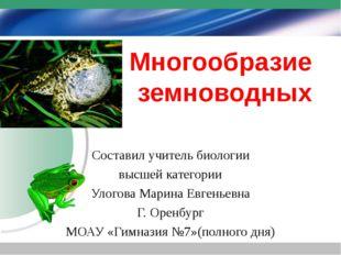 Многообразие земноводных Составил учитель биологии высшей категории Улогова М