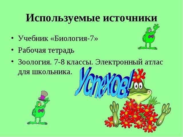 Используемые источники Учебник «Биология-7» Рабочая тетрадь Зоология. 7-8 кла...