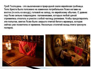 Гроб Господень - это высеченная в природной скале еврейская гробница. Тело Хр
