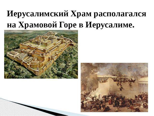Иерусалимский Храм располагался на Храмовой Горе в Иерусалиме.