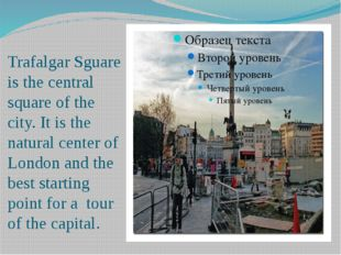 Trafalgar Sguare is the central square of the city. It is the natural center