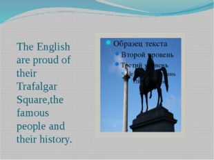 The English are proud of their Trafalgar Square,the famous people and their h