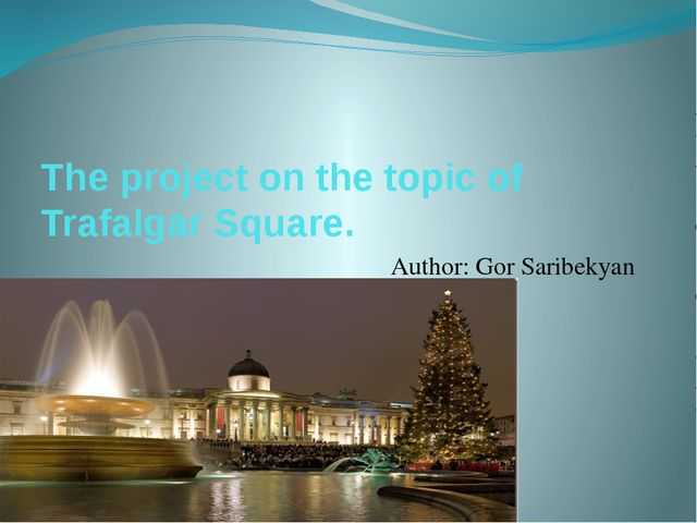 The project on the topic of Trafalgar Square. Author: Gor Saribekyan Form 5 «a»