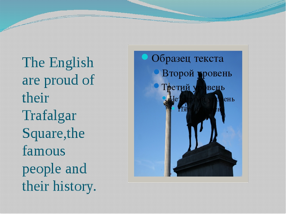 The English are proud of their Trafalgar Square,the famous people and their h...