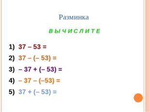 Разминка В Ы Ч И С Л И Т Е 1) 37 – 53 = 2) 37 – (– 53) = 3) – 37 + (– 53) = 4