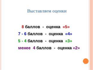 Выставляем оценки 8 баллов - оценка «5» 7 - 6 баллов - оценка «4» 5 - 4 балло