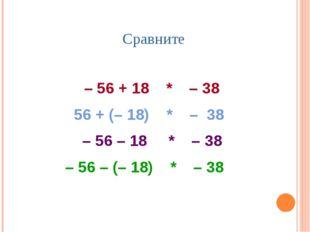 Сравните – 56 + 18 * – 38 56 + (– 18) * – 38 – 56 – 18 * – 38 – 56 – (– 18) *