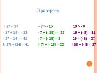 Проверяем - 27 < 14 - 7 > - 15 19 > - 8 - 27 + 14 = - 13 - 7 + (- 15) = - 22