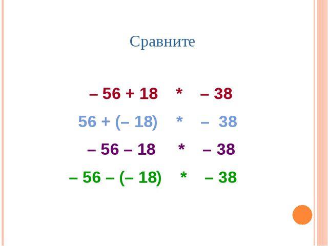 Сравните – 56 + 18 * – 38 56 + (– 18) * – 38 – 56 – 18 * – 38 – 56 – (– 18) *...