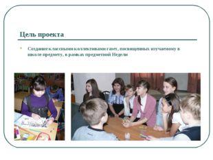 Цель проекта Создание классными коллективами газет, посвященных изучаемому в