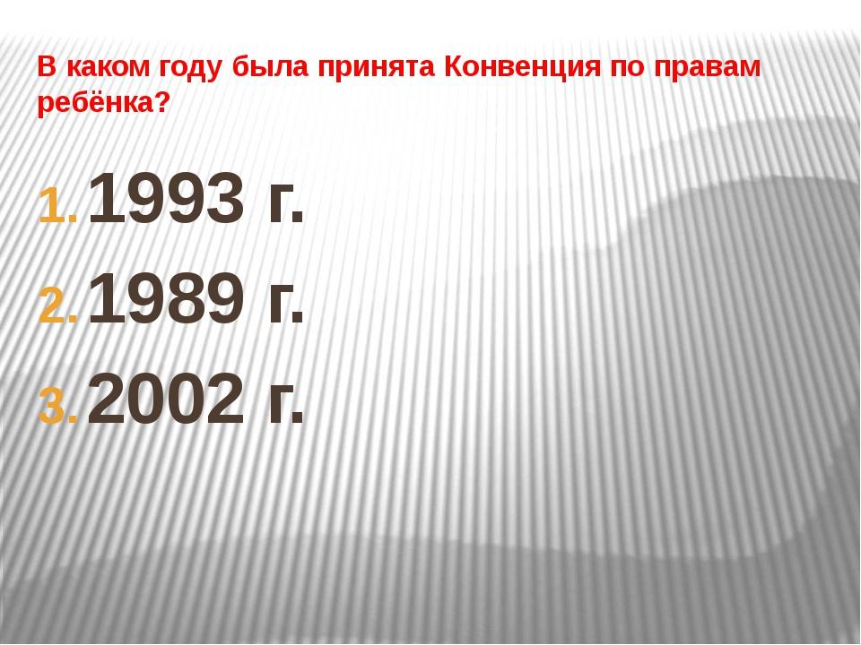 В каком году была принята Конвенция по правам ребёнка? 1993 г. 1989 г. 2002 г.