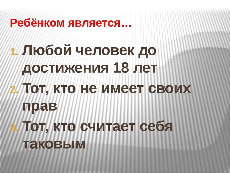 Ребёнком является… Любой человек до достижения 18 лет Тот, кто не имеет своих...