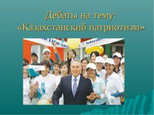 Дебаты на тему: «Казахстанский патриотизм»