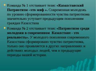 Команда № 1 отстаивает тезис «Казахстанский Патриотизм –это миф ». Современна