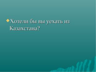 Хотели бы вы уехать из Казахстана?