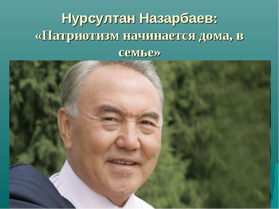 Нурсултан Назарбаев: «Патриотизм начинается дома, в семье»