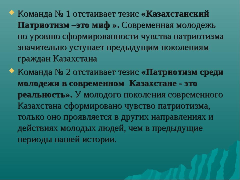 Команда № 1 отстаивает тезис «Казахстанский Патриотизм –это миф ». Современна...