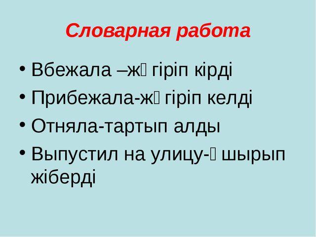 Словарная работа Вбежала –жүгіріп кірді Прибежала-жүгіріп келді Отняла-тартып...