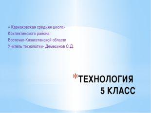 ТЕХНОЛОГИЯ 5 КЛАСС « Казнаковская средняя школа» Кокпектинского района Восточ