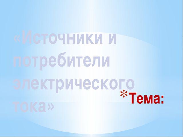Тема: «Источники и потребители электрического тока»