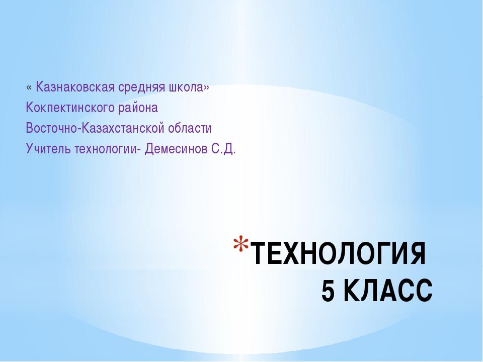 ТЕХНОЛОГИЯ 5 КЛАСС « Казнаковская средняя школа» Кокпектинского района Восточ...