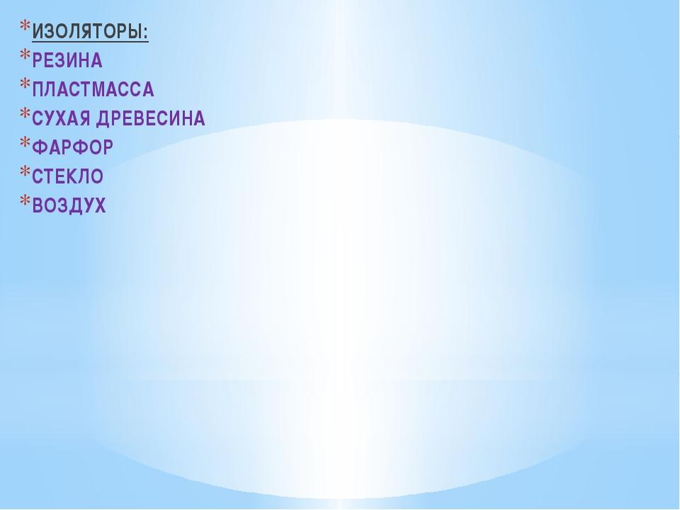 ИЗОЛЯТОРЫ: РЕЗИНА ПЛАСТМАССА СУХАЯ ДРЕВЕСИНА ФАРФОР СТЕКЛО ВОЗДУХ