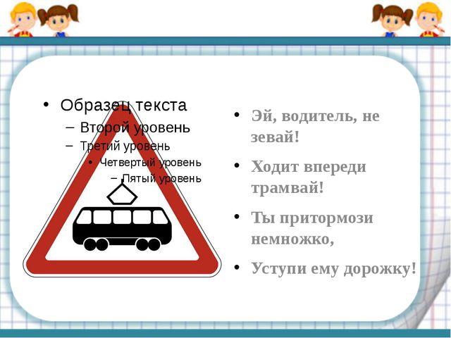 Эй, водитель, не зевай! Ходит впереди трамвай! Ты притормози немножко, Уступ...