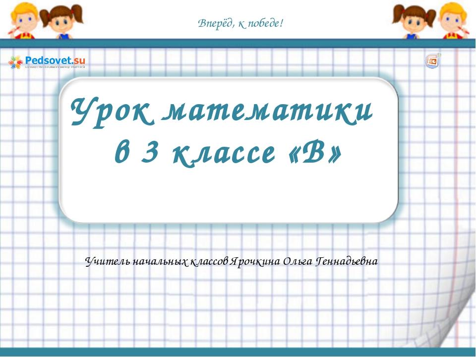 Вперёд, к победе! Урок математики в 3 классе «В» Учитель начальных классов Яр...