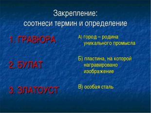 Закрепление: соотнеси термин и определение 1. ГРАВЮРА 2. БУЛАТ 3. ЗЛАТОУСТ А)